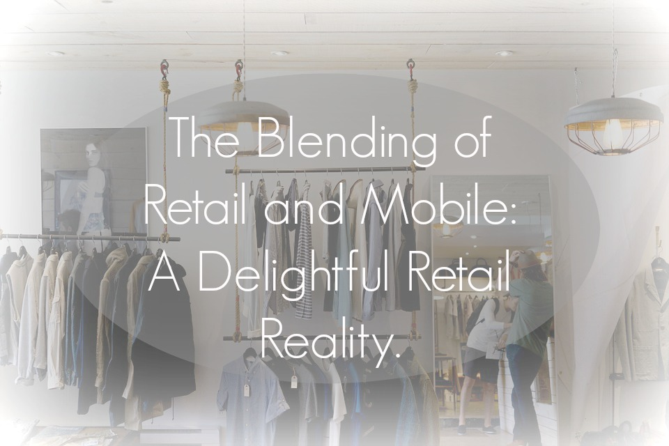 The Blending of Retail and Mobile A Delightful Retail Reality.